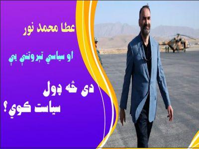 د عطا محمد نور سياسي تېروتنې؛ دی څنګه سياست کوي؟